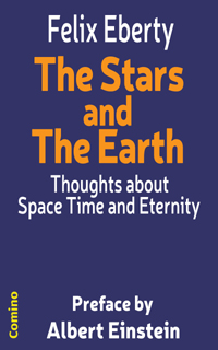Felix Eberty: The Stars and The Earth - Thoughts about Space Time and Eternity. Preface by Albert Einstein. Comino-Verlag ISBN 978-3-945831-02-1